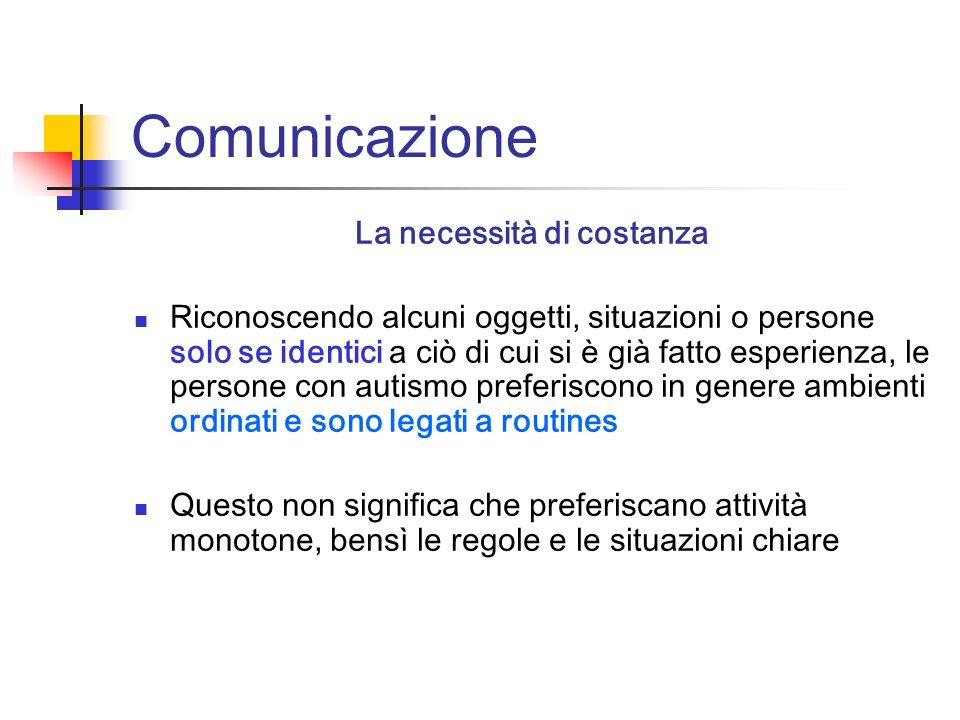 Comunicazione La necessità di costanza Riconoscendo alcuni oggetti, situazioni o persone solo se identici a ciò di cui si è già fatto esperienza, le p