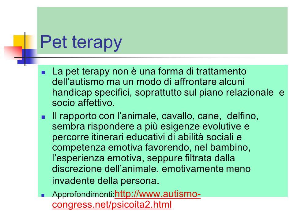 Pet terapy La pet terapy non è una forma di trattamento dellautismo ma un modo di affrontare alcuni handicap specifici, soprattutto sul piano relazion