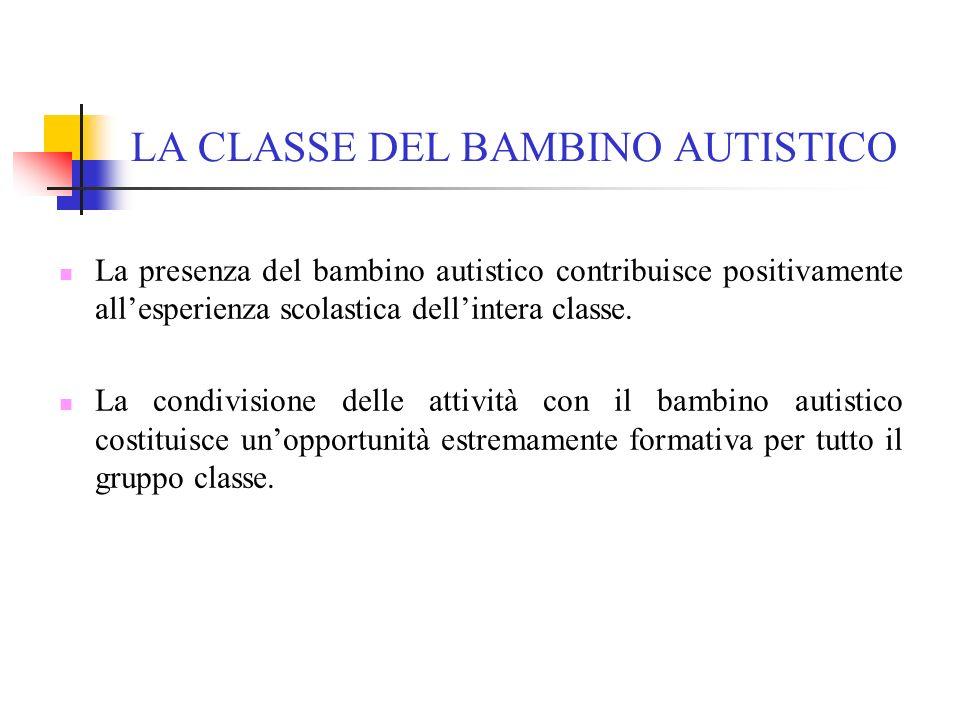LA CLASSE DEL BAMBINO AUTISTICO La presenza del bambino autistico contribuisce positivamente allesperienza scolastica dellintera classe. La condivisio