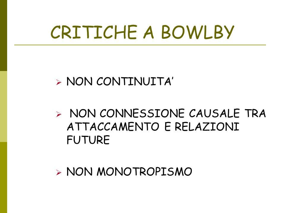 CRITICHE A BOWLBY NON CONTINUITA NON CONNESSIONE CAUSALE TRA ATTACCAMENTO E RELAZIONI FUTURE NON MONOTROPISMO