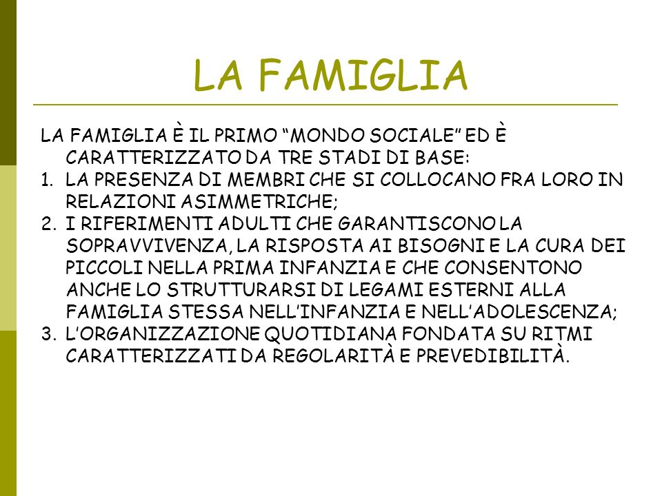 LA FAMIGLIA LA FAMIGLIA È IL PRIMO MONDO SOCIALE ED È CARATTERIZZATO DA TRE STADI DI BASE: 1.LA PRESENZA DI MEMBRI CHE SI COLLOCANO FRA LORO IN RELAZI