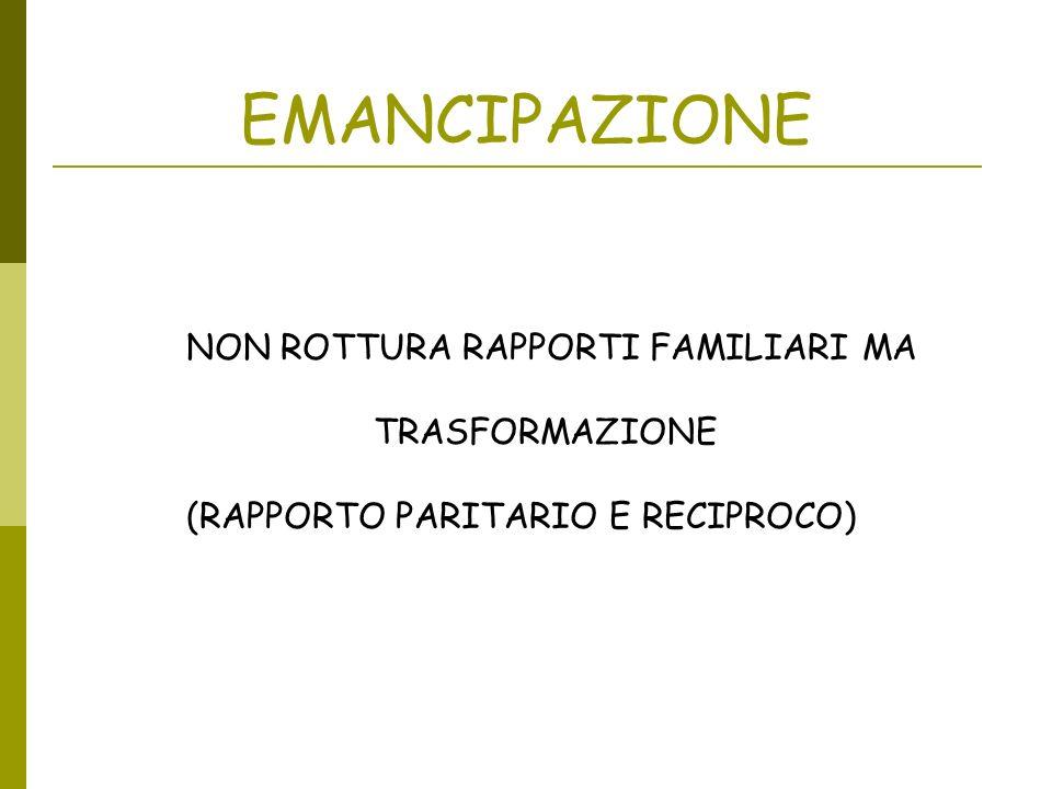 EMANCIPAZIONE NON ROTTURA RAPPORTI FAMILIARI MA TRASFORMAZIONE (RAPPORTO PARITARIO E RECIPROCO)