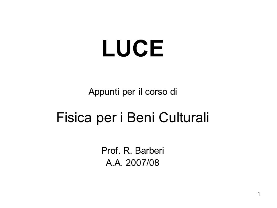 1 LUCE Appunti per il corso di Fisica per i Beni Culturali Prof. R. Barberi A.A. 2007/08