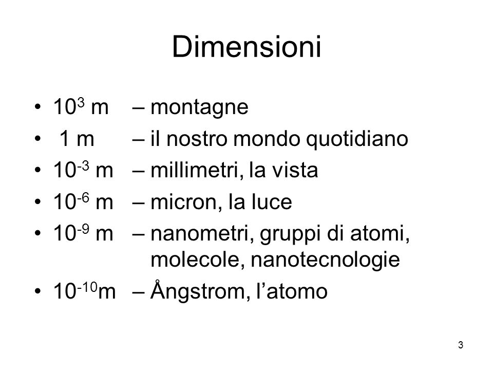 3 Dimensioni 10 3 m – montagne 1 m – il nostro mondo quotidiano 10 -3 m – millimetri, la vista 10 -6 m – micron, la luce 10 -9 m – nanometri, gruppi d