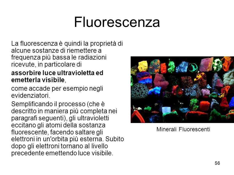 56 Fluorescenza La fluorescenza è quindi la proprietà di alcune sostanze di riemettere a frequenza più bassa le radiazioni ricevute, in particolare di