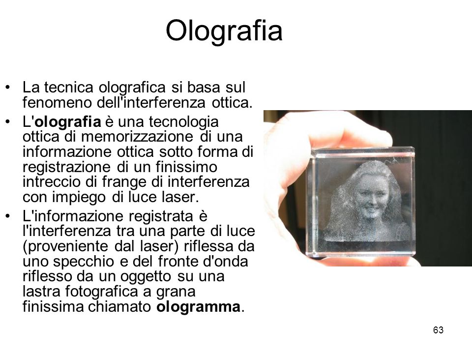 63 Olografia La tecnica olografica si basa sul fenomeno dell'interferenza ottica. L'olografia è una tecnologia ottica di memorizzazione di una informa