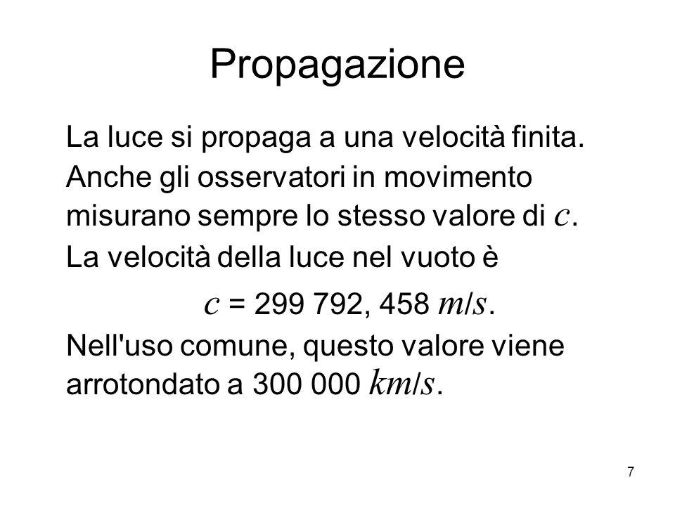 7 Propagazione La luce si propaga a una velocità finita. Anche gli osservatori in movimento misurano sempre lo stesso valore di c. La velocità della l
