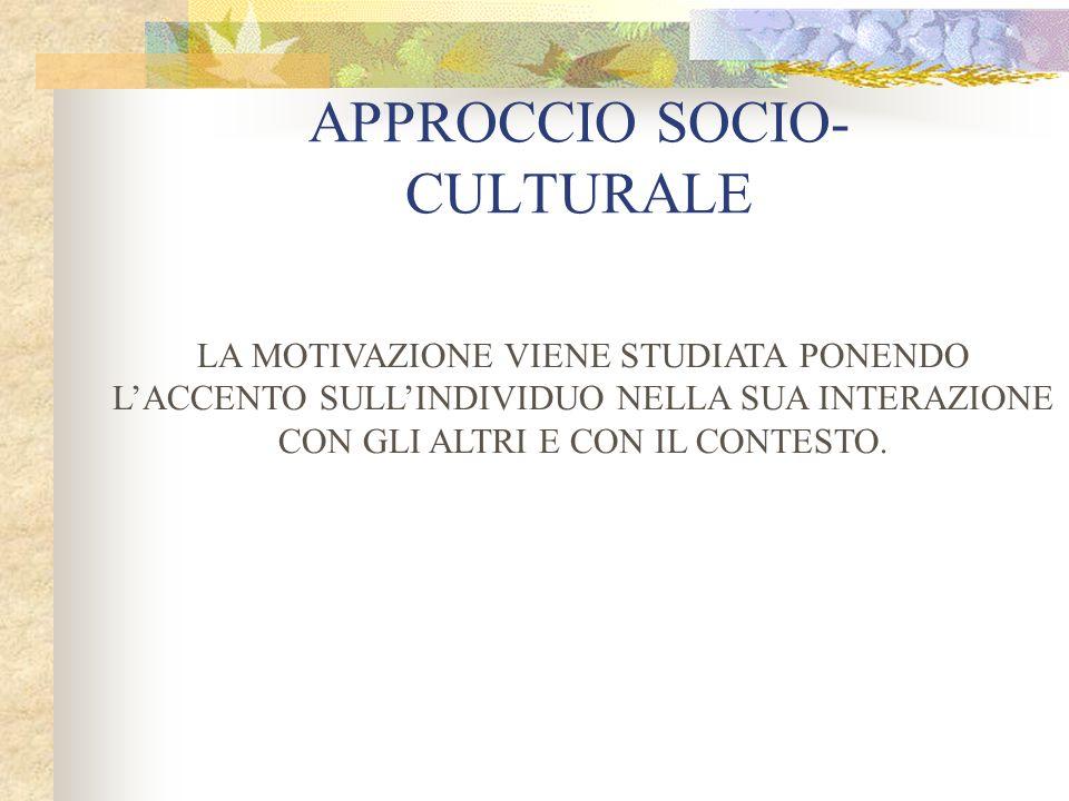 APPROCCIO SOCIO- CULTURALE LA MOTIVAZIONE VIENE STUDIATA PONENDO LACCENTO SULLINDIVIDUO NELLA SUA INTERAZIONE CON GLI ALTRI E CON IL CONTESTO.