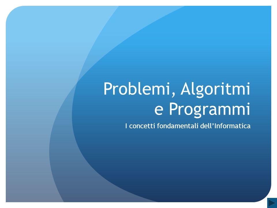 Problemi, Algoritmi e Programmi I concetti fondamentali dellInformatica