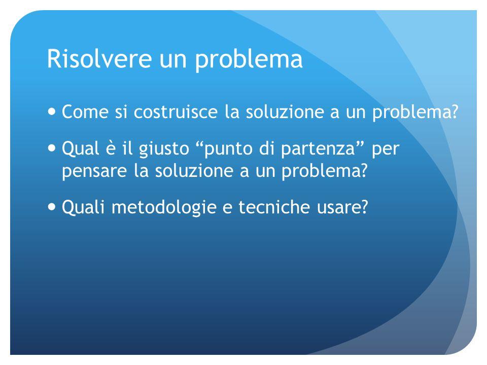 Risolvere un problema Come si costruisce la soluzione a un problema.