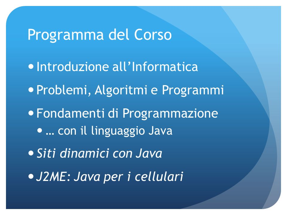 Programma del Corso Introduzione allInformatica Problemi, Algoritmi e Programmi Fondamenti di Programmazione … con il linguaggio Java Siti dinamici con Java J2ME: Java per i cellulari
