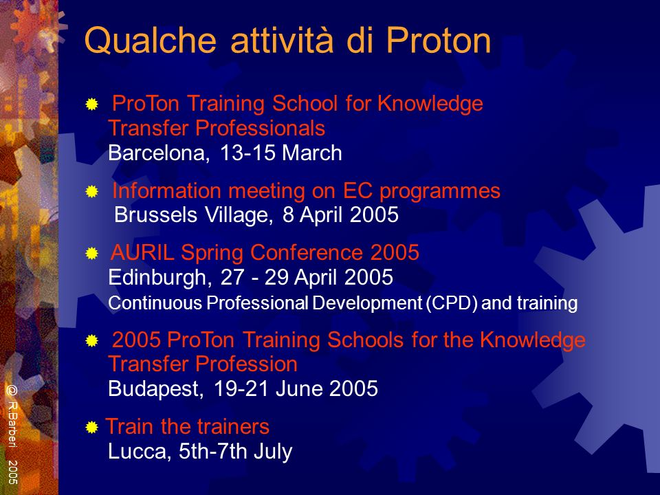 Qualche attività di Proton ProTon Training School for Knowledge Transfer Professionals Barcelona, 13-15 March Information meeting on EC programmes Brussels Village, 8 April 2005 AURIL Spring Conference 2005 Edinburgh, 27 - 29 April 2005 Continuous Professional Development (CPD) and training 2005 ProTon Training Schools for the Knowledge Transfer Profession Budapest, 19-21 June 2005 Train the trainers Lucca, 5th-7th July @ R.Barberi 2005