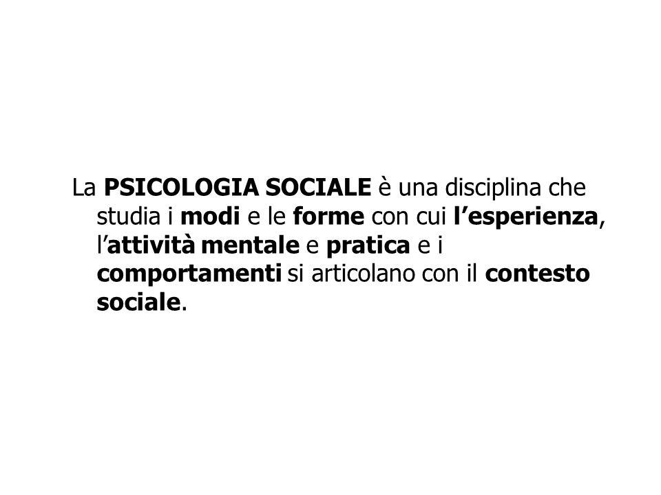 La PSICOLOGIA SOCIALE è una disciplina che studia i modi e le forme con cui lesperienza, lattività mentale e pratica e i comportamenti si articolano c