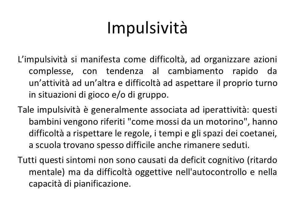 Impulsività Limpulsività si manifesta come difficoltà, ad organizzare azioni complesse, con tendenza al cambiamento rapido da unattività ad unaltra e