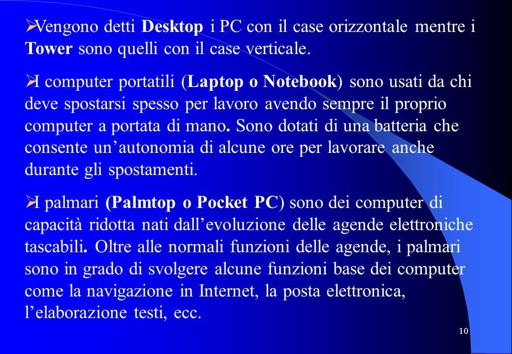 10 Vengono detti Desktop i PC con il case orizzontale mentre i Tower sono quelli con il case verticale. I computer portatili (Laptop o Notebook) sono