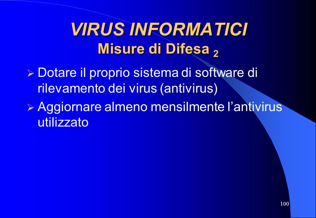100 VIRUS INFORMATICI Misure di Difesa 2 Dotare il proprio sistema di software di rilevamento dei virus (antivirus) Aggiornare almeno mensilmente lant