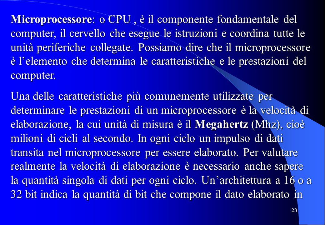 23 Microprocessore: o CPU, è il componente fondamentale del computer, il cervello che esegue le istruzioni e coordina tutte le unità periferiche colle