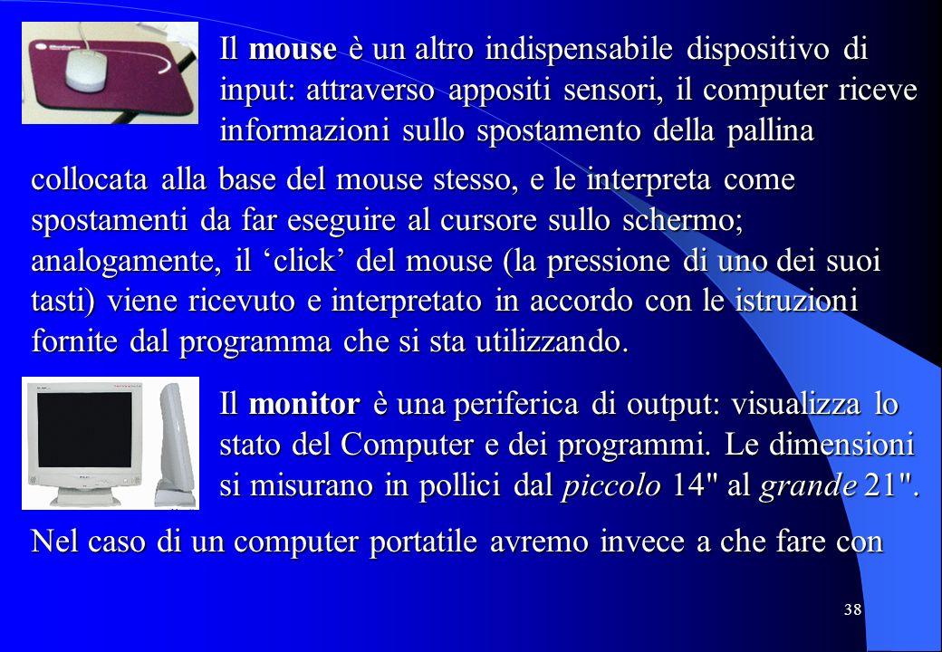 38 Il mouse è un altro indispensabile dispositivo di input: attraverso appositi sensori, il computer riceve informazioni sullo spostamento della palli