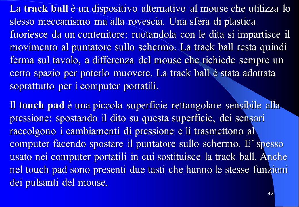 42 La track ball è un dispositivo alternativo al mouse che utilizza lo stesso meccanismo ma alla rovescia. Una sfera di plastica fuoriesce da un conte