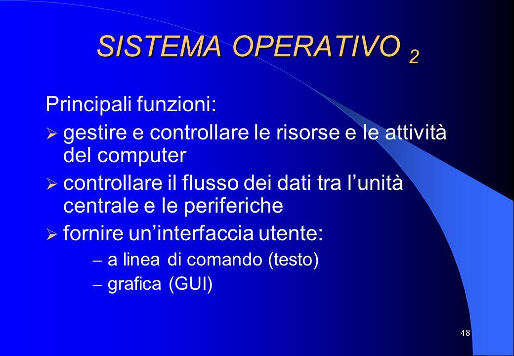 48 SISTEMA OPERATIVO 2 Principali funzioni: gestire e controllare le risorse e le attività del computer controllare il flusso dei dati tra lunità cent