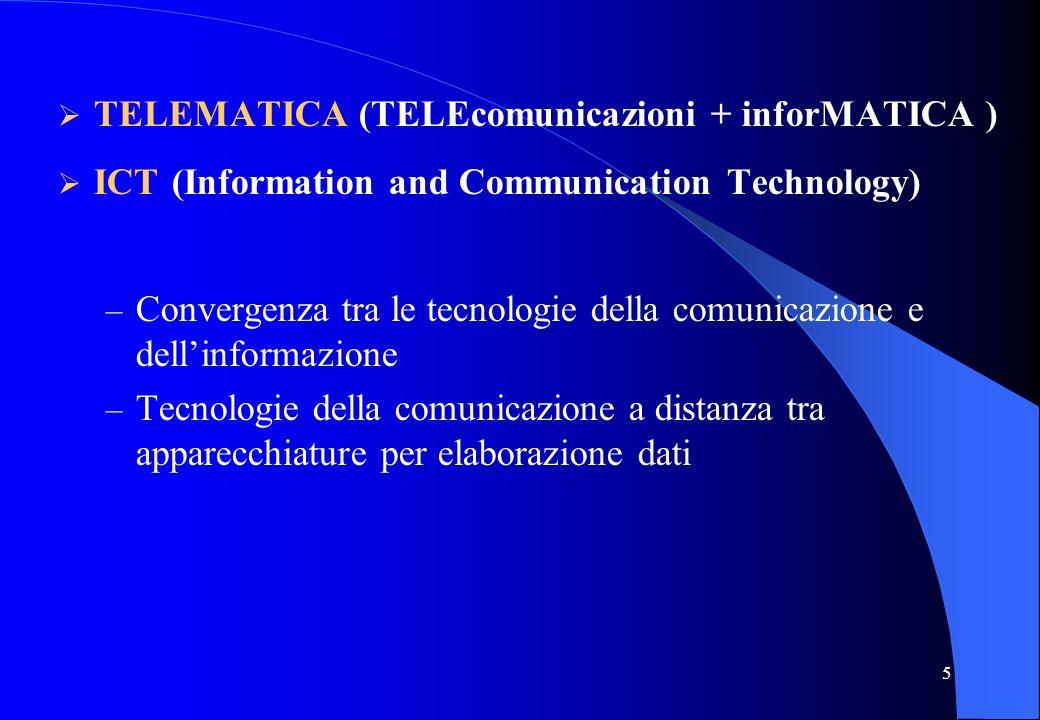5 TELEMATICA (TELEcomunicazioni + inforMATICA ) ICT (Information and Communication Technology) – Convergenza tra le tecnologie della comunicazione e d