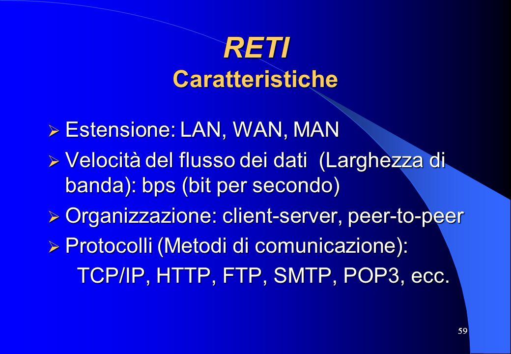 59 RETI Caratteristiche Estensione: LAN, WAN, MAN Estensione: LAN, WAN, MAN Velocità del flusso dei dati (Larghezza di banda): bps (bit per secondo) V