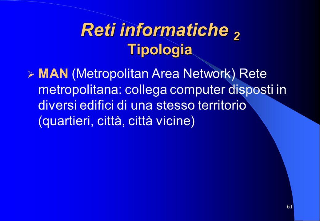 61 Reti informatiche 2 Tipologia MAN (Metropolitan Area Network) Rete metropolitana: collega computer disposti in diversi edifici di una stesso territ