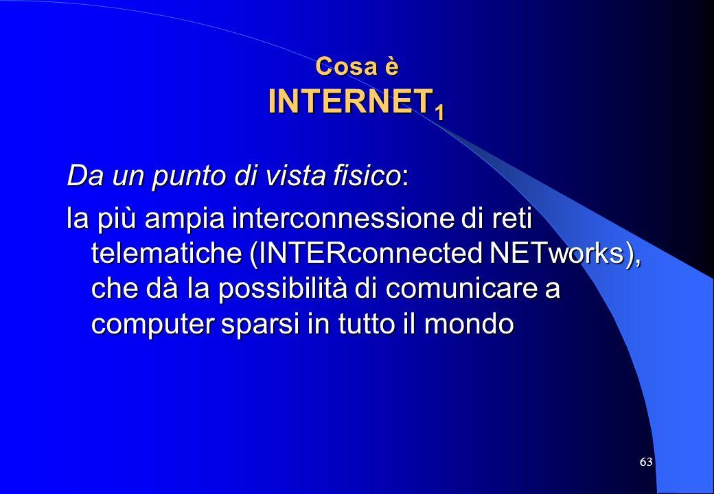 63 Cosa è INTERNET 1 Da un punto di vista fisico: la più ampia interconnessione di reti telematiche (INTERconnected NETworks), che dà la possibilità d