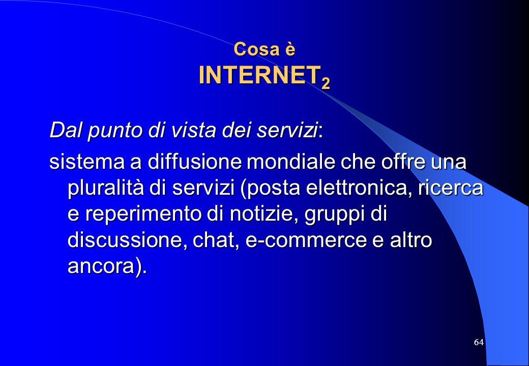 64 Cosa è INTERNET 2 Dal punto di vista dei servizi: sistema a diffusione mondiale che offre una pluralità di servizi (posta elettronica, ricerca e re