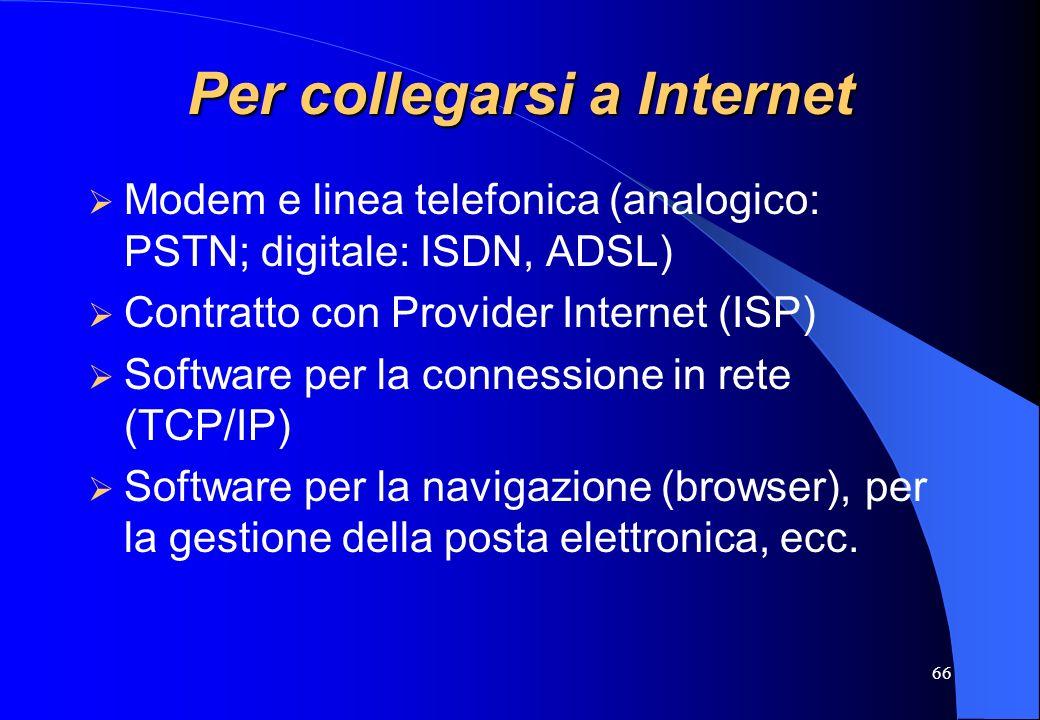 66 Per collegarsi a Internet Modem e linea telefonica (analogico: PSTN; digitale: ISDN, ADSL) Contratto con Provider Internet (ISP) Software per la co