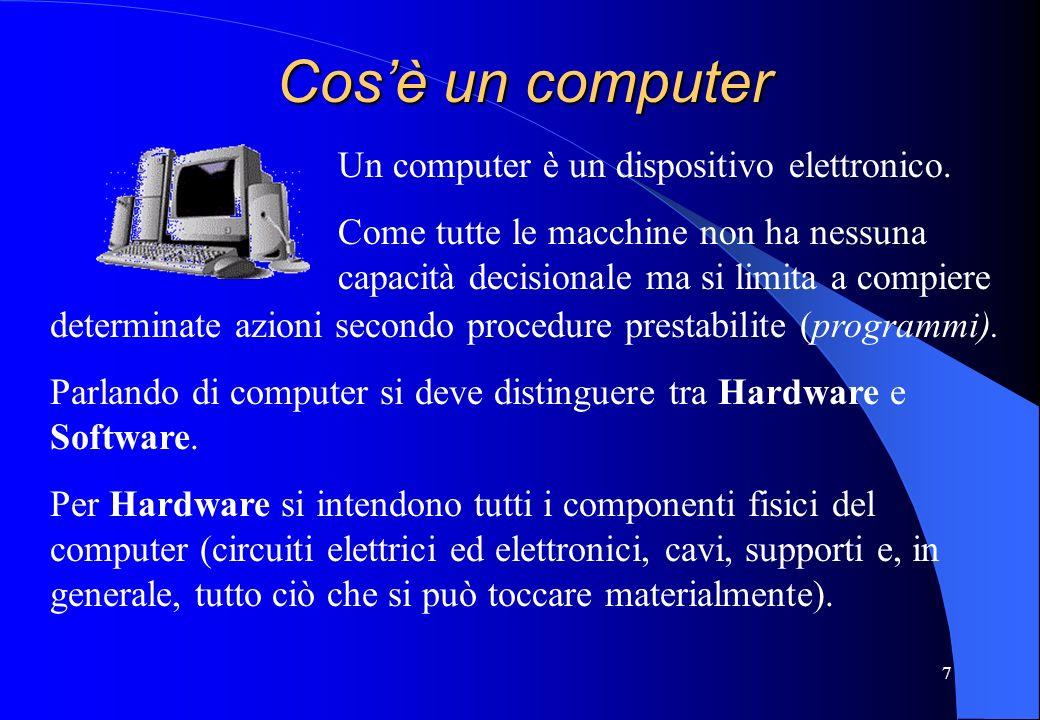 7 Cosè un computer Un computer è un dispositivo elettronico. Come tutte le macchine non ha nessuna capacità decisionale ma si limita a compiere determ
