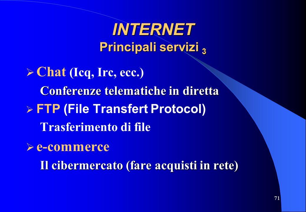 71 INTERNET Principali servizi 3 Chat (Icq, Irc, ecc.) Conferenze telematiche in diretta FTP (File Transfert Protocol) Trasferimento di file e-commerc