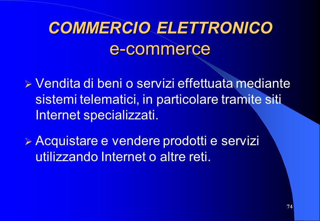74 COMMERCIO ELETTRONICO e-commerce Vendita di beni o servizi effettuata mediante sistemi telematici, in particolare tramite siti Internet specializza