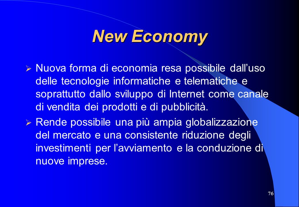 76 New Economy Nuova forma di economia resa possibile dalluso delle tecnologie informatiche e telematiche e soprattutto dallo sviluppo di Internet com