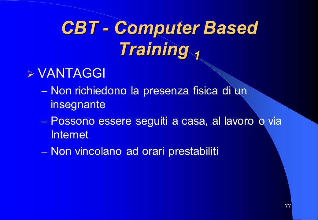 77 CBT - Computer Based Training 1 VANTAGGI – Non richiedono la presenza fisica di un insegnante – Possono essere seguiti a casa, al lavoro o via Inte