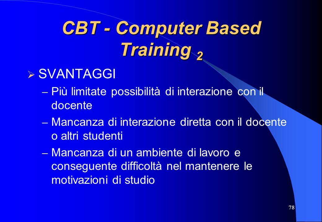78 CBT - Computer Based Training 2 SVANTAGGI – Più limitate possibilità di interazione con il docente – Mancanza di interazione diretta con il docente