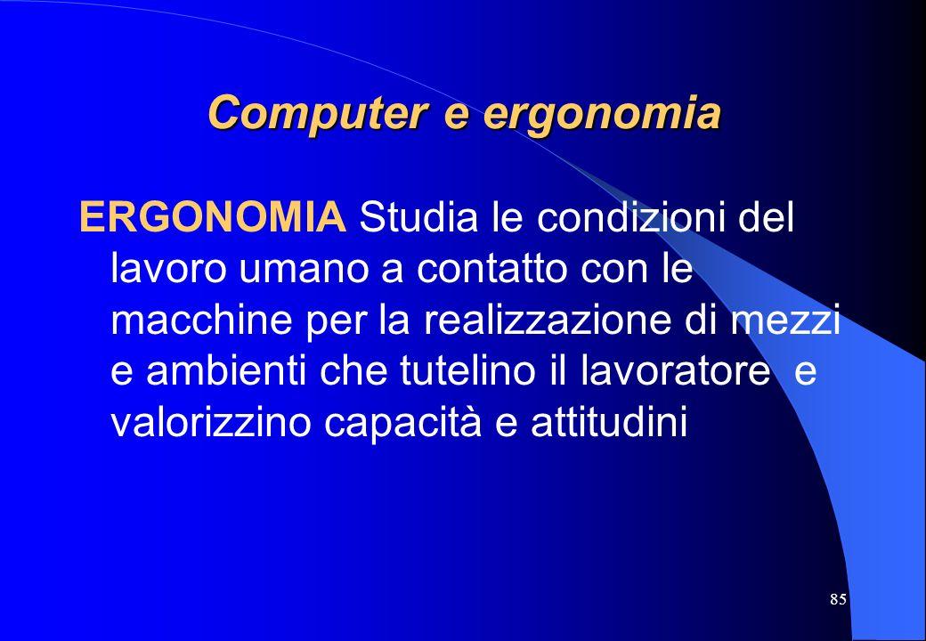 85 Computer e ergonomia ERGONOMIA Studia le condizioni del lavoro umano a contatto con le macchine per la realizzazione di mezzi e ambienti che tuteli
