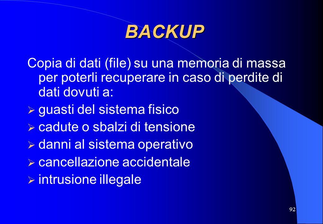 92 BACKUP Copia di dati (file) su una memoria di massa per poterli recuperare in caso di perdite di dati dovuti a: guasti del sistema fisico cadute o