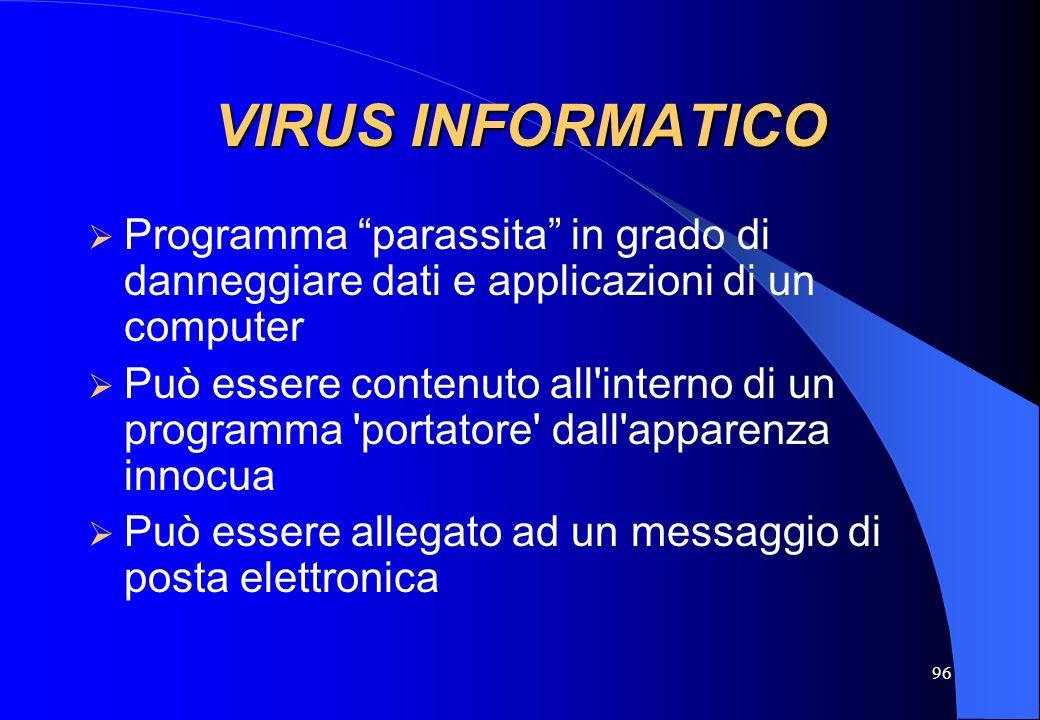 96 VIRUS INFORMATICO Programma parassita in grado di danneggiare dati e applicazioni di un computer Può essere contenuto all'interno di un programma '