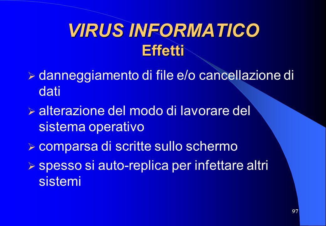 97 VIRUS INFORMATICO Effetti danneggiamento di file e/o cancellazione di dati alterazione del modo di lavorare del sistema operativo comparsa di scrit