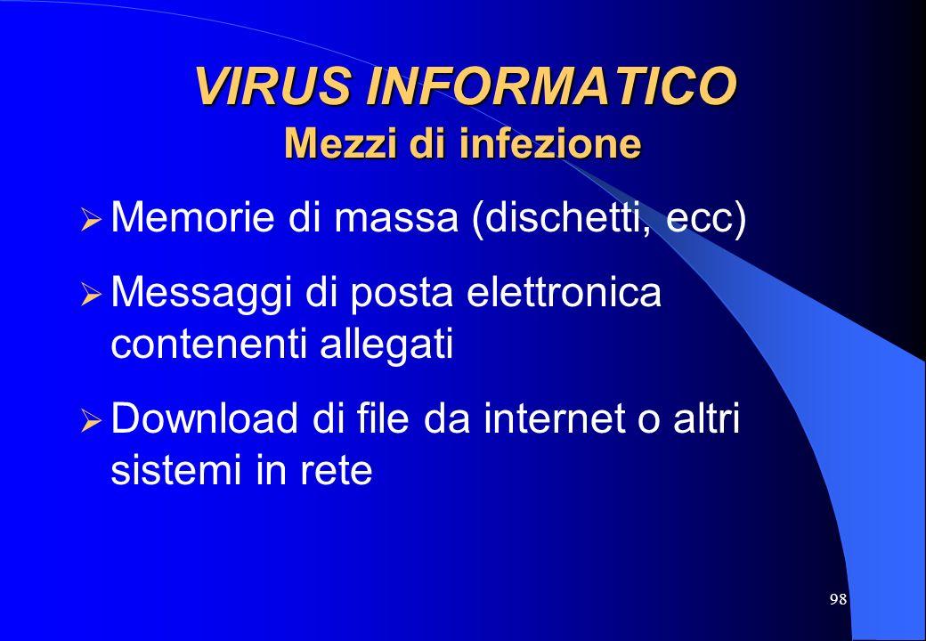 98 VIRUS INFORMATICO Mezzi di infezione Memorie di massa (dischetti, ecc) Messaggi di posta elettronica contenenti allegati Download di file da intern