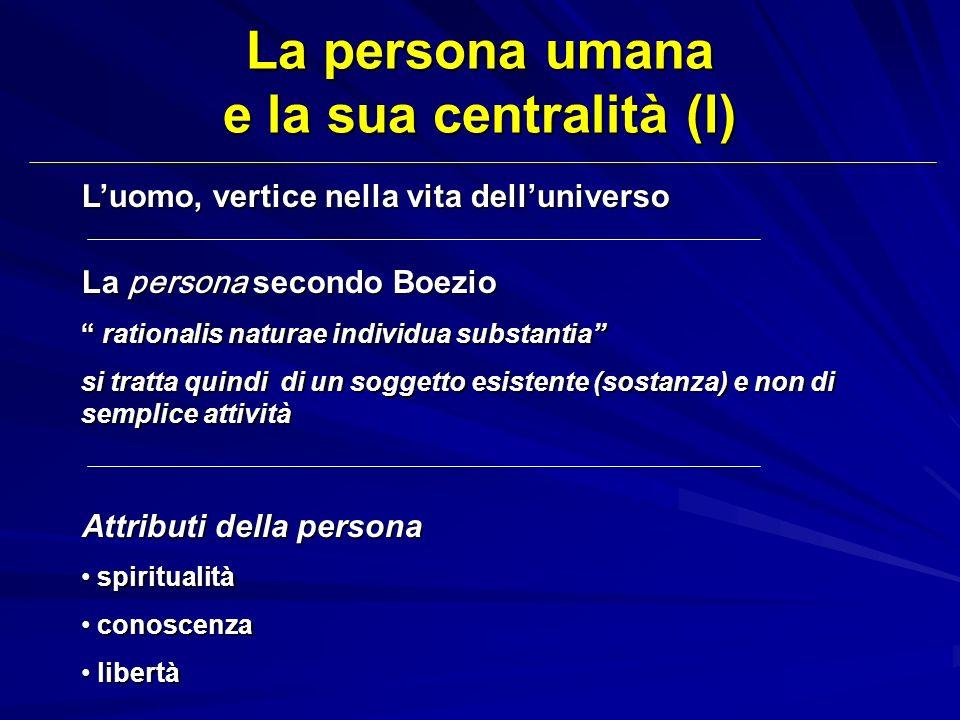 La persona umana e la sua centralità (I) Luomo, vertice nella vita delluniverso La persona secondo Boezio rationalis naturae individua substantia rati