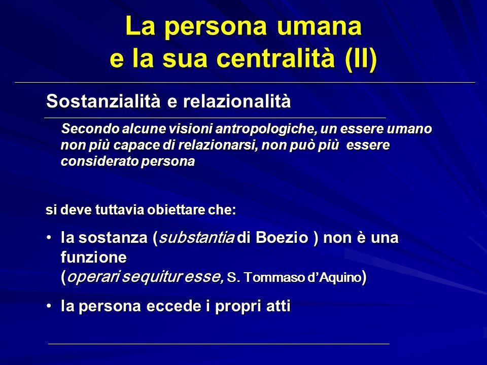 La persona umana e la sua centralità (II) Sostanzialità e relazionalità Secondo alcune visioni antropologiche, un essere umano non più capace di relaz