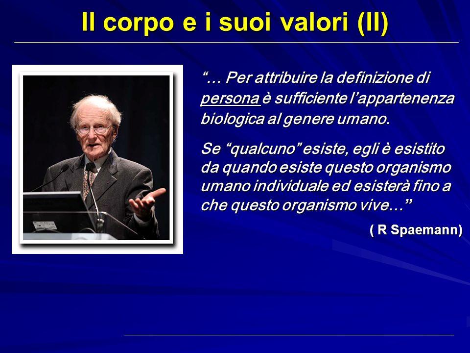 Il corpo e i suoi valori (II) … Per attribuire la definizione di persona è sufficiente lappartenenza biologica al genere umano. Se qualcuno esiste, eg