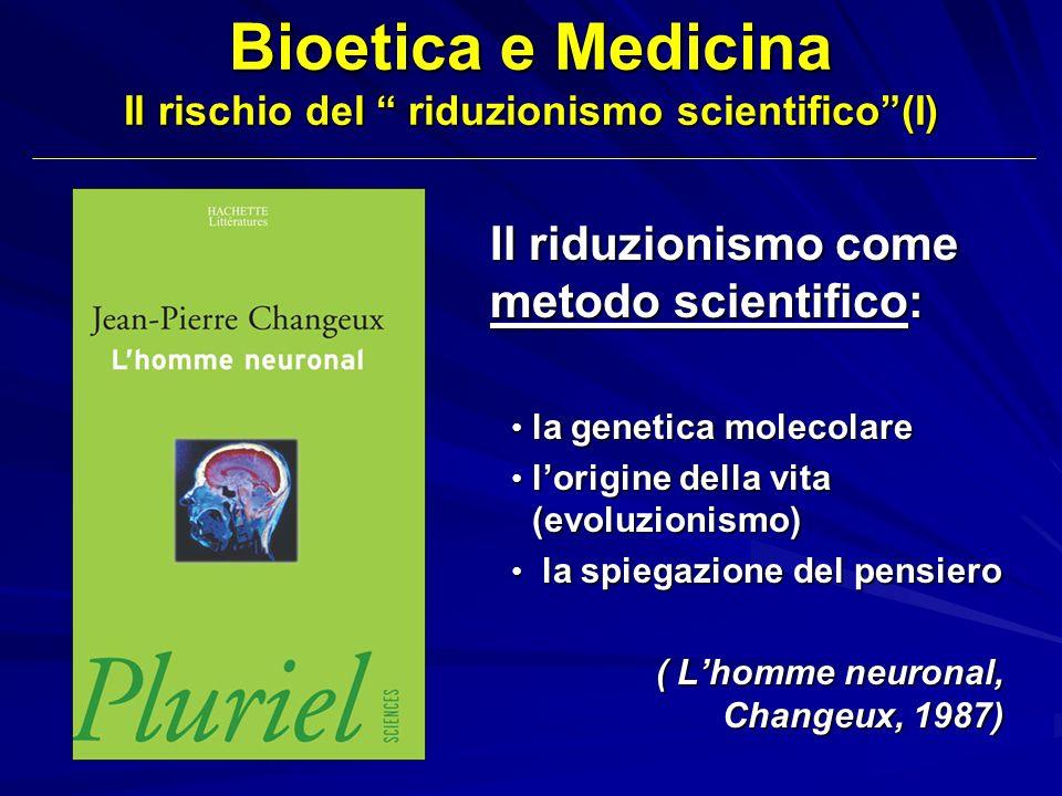 Bioetica e Medicina Il rischio del riduzionismo scientifico (II) Il riduzionismo come ideologia: Se luomo altro non è che macchina neuronale, quale concetto umano ci si può fare della Medicina, della sofferenza umana e della morte.
