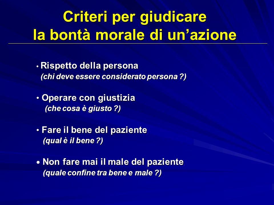 Criteri per giudicare la bontà morale di unazione Rispetto della persona Rispetto della persona (chi deve essere considerato persona ?) (chi deve esse