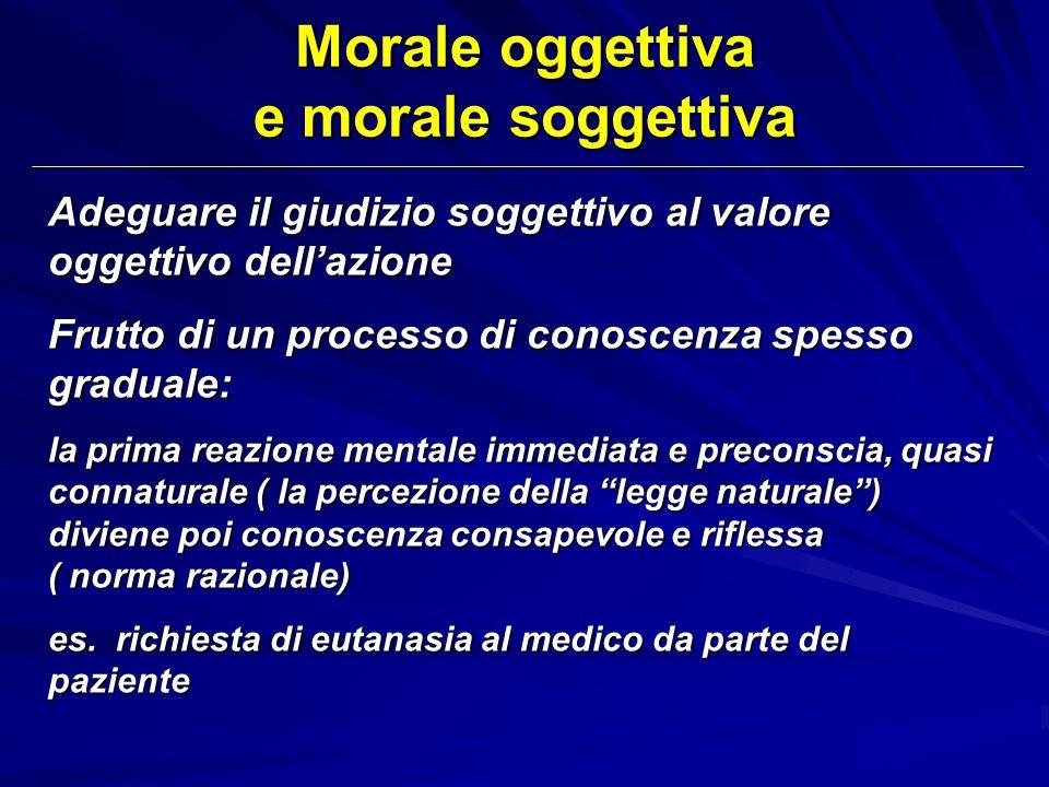 Morale oggettiva e morale soggettiva Adeguare il giudizio soggettivo al valore oggettivo dellazione Frutto di un processo di conoscenza spesso gradual