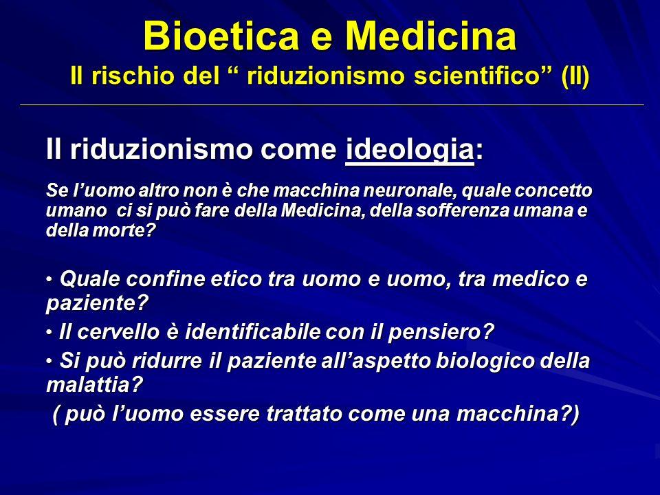 Bioetica e Medicina Il rischio del riduzionismo scientifico (II) Il riduzionismo come ideologia: Se luomo altro non è che macchina neuronale, quale co
