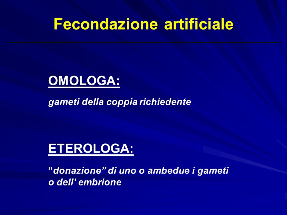Fecondazione artificiale OMOLOGA: gameti della coppia richiedente ETEROLOGA: donazione di uno o ambedue i gameti o dell embrione