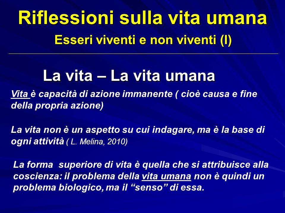 Riflessioni sulla vita umana Esseri viventi e non viventi (I) La vita – La vita umana La vita non è un aspetto su cui indagare, ma è la base di ogni a
